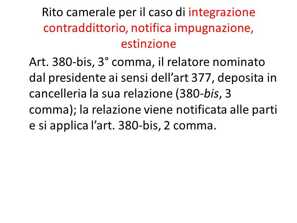 Rito camerale per il caso di integrazione contraddittorio, notifica impugnazione, estinzione Art. 380-bis, 3° comma, il relatore nominato dal presiden