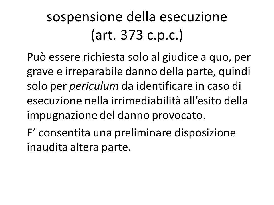 sospensione della esecuzione (art. 373 c.p.c.) Può essere richiesta solo al giudice a quo, per grave e irreparabile danno della parte, quindi solo per