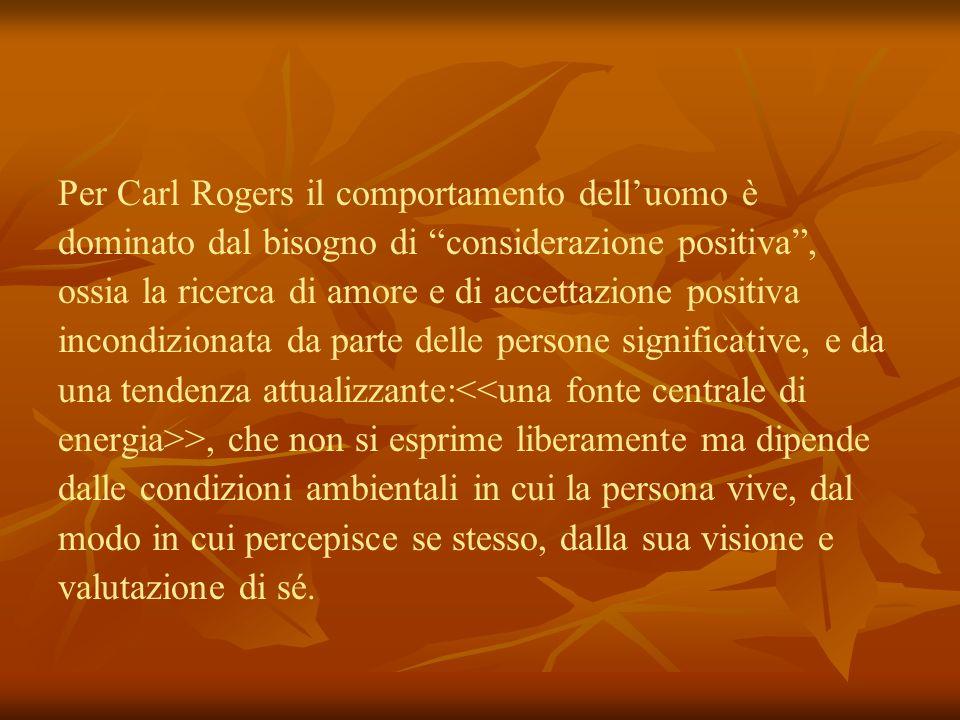 Per Carl Rogers il comportamento dell'uomo è dominato dal bisogno di considerazione positiva , ossia la ricerca di amore e di accettazione positiva incondizionata da parte delle persone significative, e da una tendenza attualizzante:<<una fonte centrale di energia>>, che non si esprime liberamente ma dipende dalle condizioni ambientali in cui la persona vive, dal modo in cui percepisce se stesso, dalla sua visione e valutazione di sé.