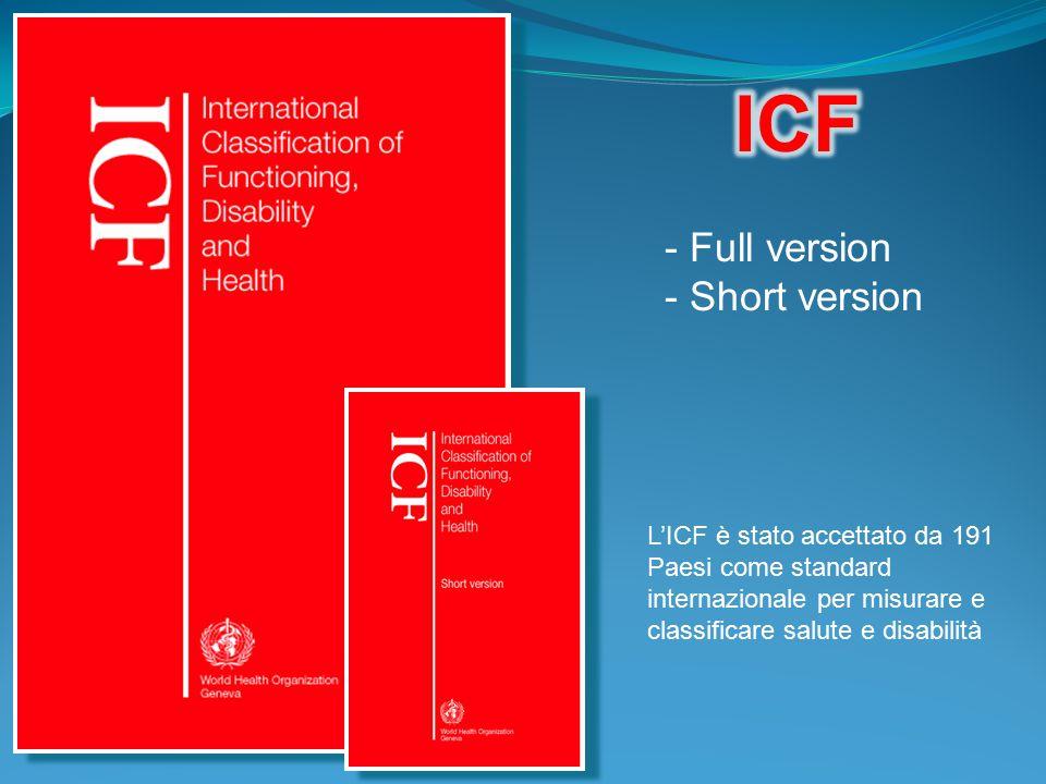 - Full version - Short version L'ICF è stato accettato da 191 Paesi come standard internazionale per misurare e classificare salute e disabilità