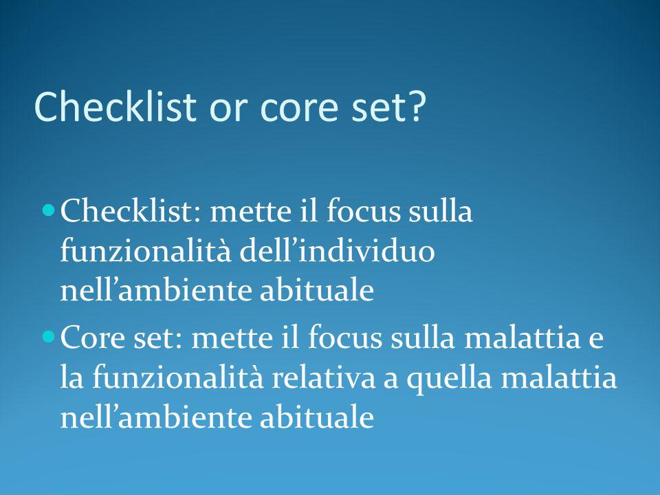 Checklist or core set? Checklist: mette il focus sulla funzionalità dell'individuo nell'ambiente abituale Core set: mette il focus sulla malattia e la