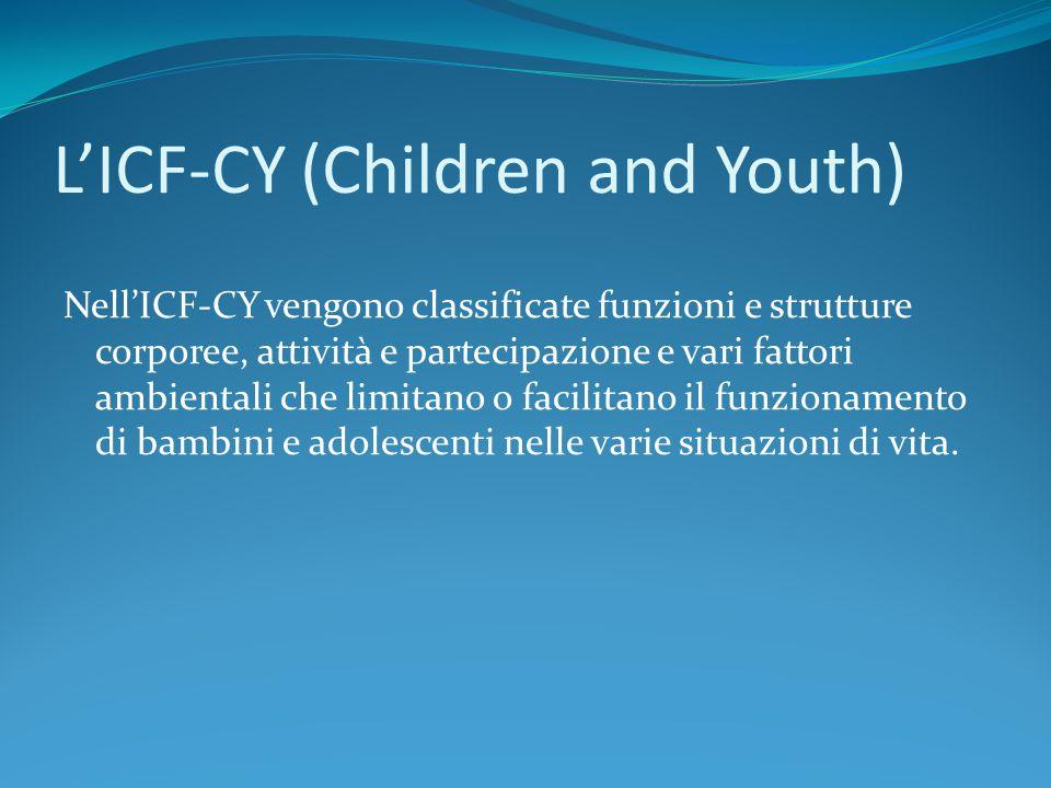 L'ICF-CY (Children and Youth) Nell'ICF-CY vengono classificate funzioni e strutture corporee, attività e partecipazione e vari fattori ambientali che