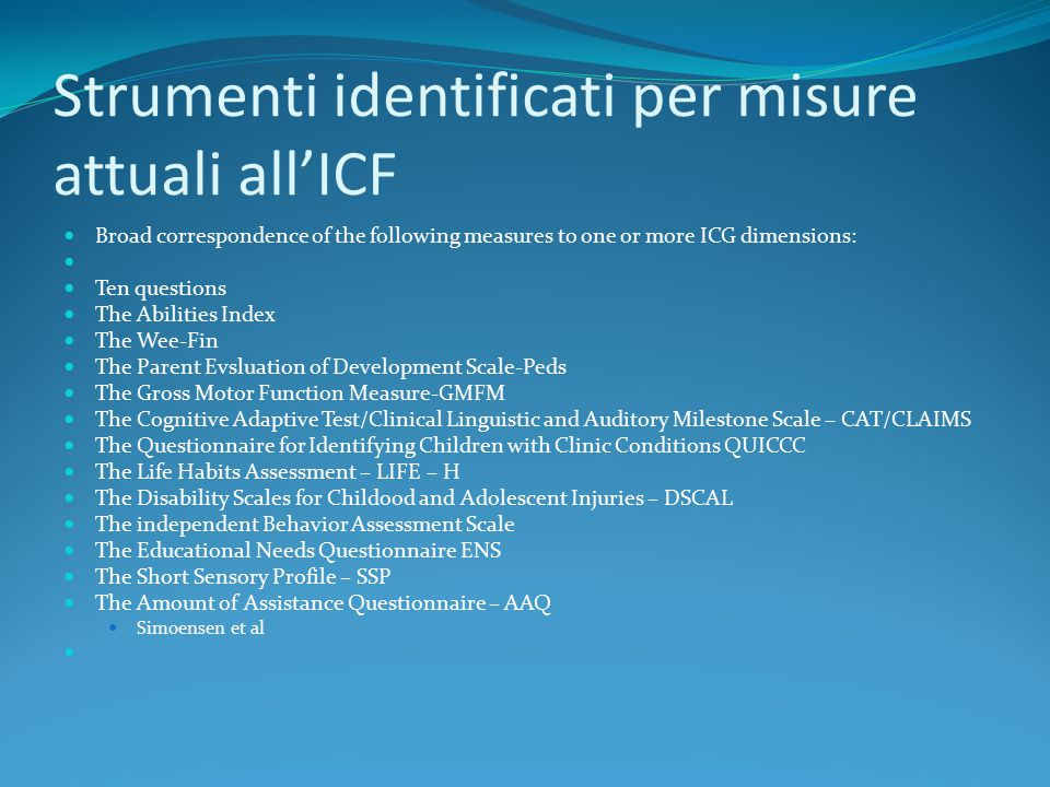 Strumenti identificati per misure attuali all'ICF Broad correspondence of the following measures to one or more ICG dimensions: Ten questions The Abilities Index The Wee-Fin The Parent Evsluation of Development Scale-Peds The Gross Motor Function Measure-GMFM The Cognitive Adaptive Test/Clinical Linguistic and Auditory Milestone Scale – CAT/CLAIMS The Questionnaire for Identifying Children with Clinic Conditions QUICCC The Life Habits Assessment – LIFE – H The Disability Scales for Childood and Adolescent Injuries – DSCAL The independent Behavior Assessment Scale The Educational Needs Questionnaire ENS The Short Sensory Profile – SSP The Amount of Assistance Questionnaire – AAQ Simoensen et al