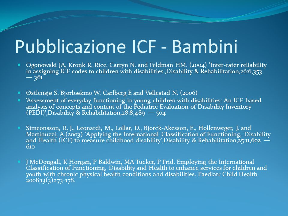Pubblicazione ICF - Bambini Ogonowski JA, Kronk R, Rice, Carryn N. and Feldman HM. (2004) 'Inter-rater reliability in assigning ICF codes to children