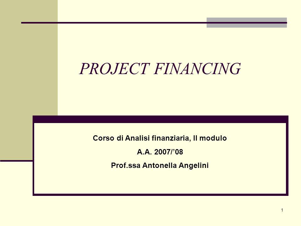 1 PROJECT FINANCING Corso di Analisi finanziaria, II modulo A.A. 2007/'08 Prof.ssa Antonella Angelini