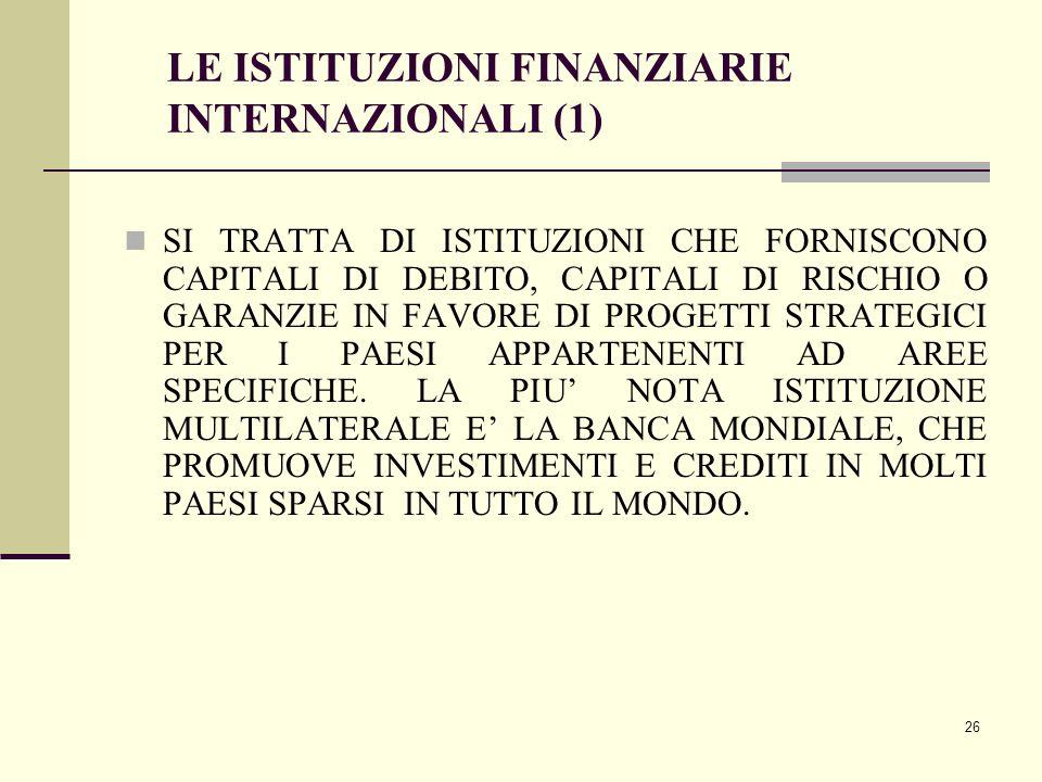 26 LE ISTITUZIONI FINANZIARIE INTERNAZIONALI (1) SI TRATTA DI ISTITUZIONI CHE FORNISCONO CAPITALI DI DEBITO, CAPITALI DI RISCHIO O GARANZIE IN FAVORE