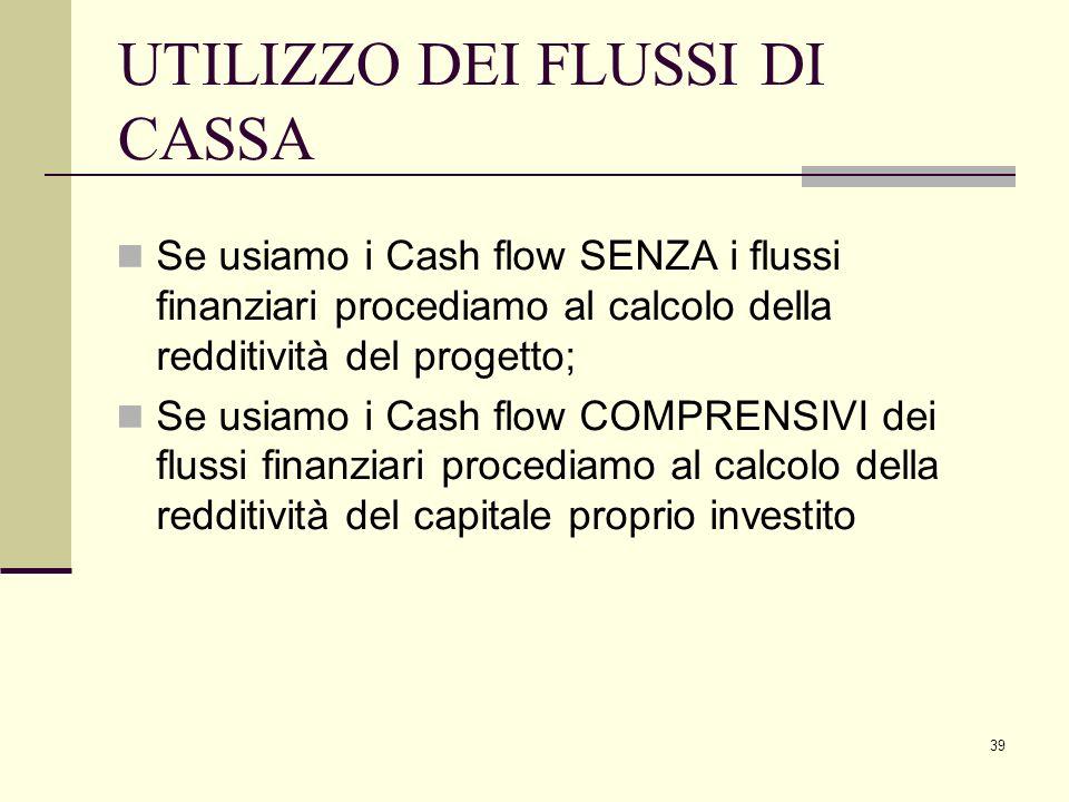 39 UTILIZZO DEI FLUSSI DI CASSA Se usiamo i Cash flow SENZA i flussi finanziari procediamo al calcolo della redditività del progetto; Se usiamo i Cash