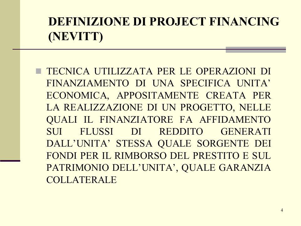5 DEFINIZIONE COMPLETA DI PROJECT FINANCING PER PROJECT FINANCING SI INTENDE UNA OPERAZIONE DI FINANZIAMENTO NELLA QUALE: L'INIZIATIVA ECONOMICA VIENE GENERALMENTE REALIZZATA DAI PROMOTORI ATTRAVERSO LA COSTITUZIONE DI UNA SOCIETA' DI PROGETTO, CHE CONSENTA LA SEPARAZIONE ECONOMICA E GIURIDICA DELL'INVESTIMENTO (PRINCIPIO DEL RING FENCE); L'INVESTIMENTO VIENE VALUTATO DA BANCHE E AZIONISTI PRINCIPALMENTE (MA NON ESCLUSIVAMENTE) PER LE SUE CAPACITA' DI GENERARE RICAVI; I FLUSSI DI CASSA CONNESSI ALLA GESTIONE DELLE OPERE REALIZZATE COSTITUISCONO LA FONTE PRIMARIA PER IL SERVIZIO DEL DEBITO E PER LA REMUNERAZIONE DEL CAPITALE DI RISCHIO; LE GARANZIE PRINCIPALI SONO PREVALENTEMENTE DI NATURA CONTRATTUALE PIUTTOSTO CHE DI NATURA REALE