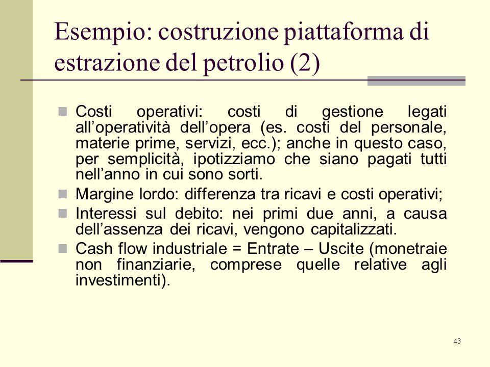 43 Esempio: costruzione piattaforma di estrazione del petrolio (2) Costi operativi: costi di gestione legati all'operatività dell'opera (es. costi del