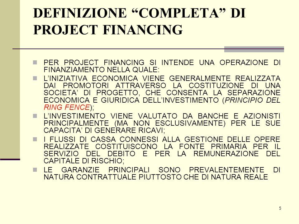 6 ASPETTI CARATTERISTICI DEL PROJECT FINANCING SI APPLICA AD UN SOLO SPECIFICO PROGETTO LA FINANZIABILITA' DEL PROGETTO E' VALUTATA UNICAMENTE IN BASE ALLA SUA CAPACITA' DI GENERARE UN CASH FLOW SUFFICIENTE AL SERVIZIO DEL DEBITO LE GARANZIE SONO COSTITUITE DA ACCORDI CONTRATTUALI TRA LE PARTI COINVOLTE NEL PROGETTO L'INDEBITAMENTO APPARE SOLO NEL BILANCIO DELLA NUOVA UNITA' ECONOMICA E NON IN QUELLO DEGLI SPONSOR IL DIRITTO DI RIVALSA NEI CONFRONTI DEGLI SPONSOR E' IL PIU' LIMITATO POSSIBILE