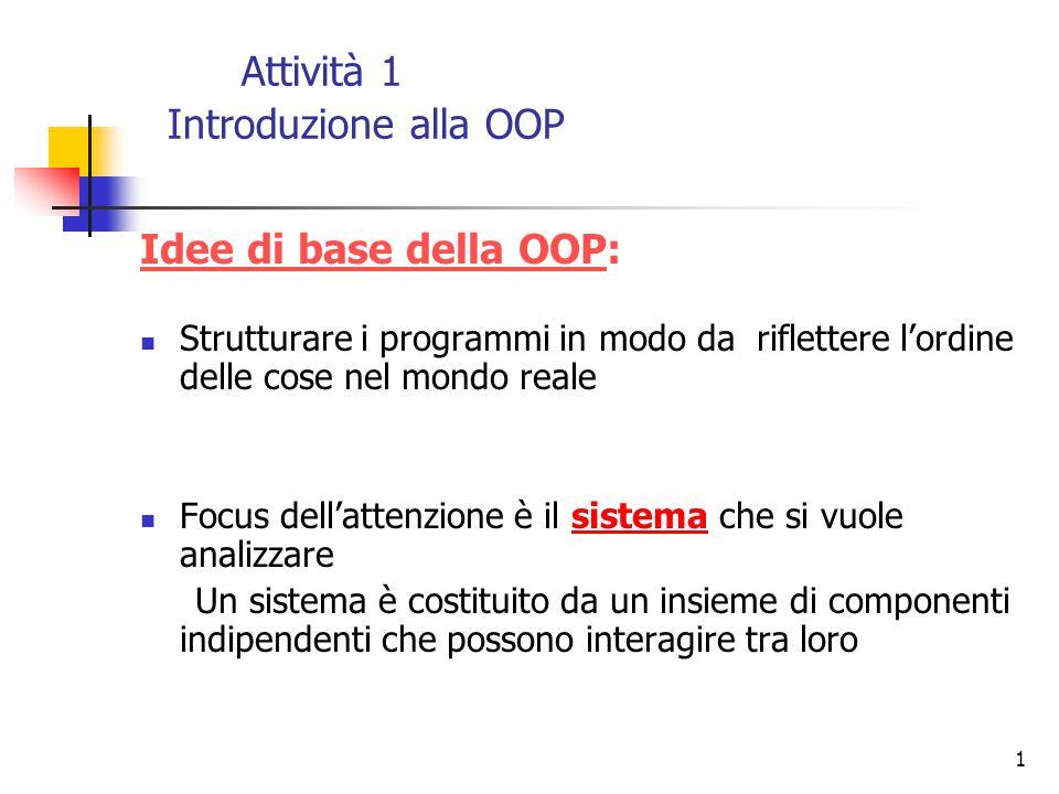 1 Attività 1 Introduzione alla OOP Idee di base della OOP: Strutturare i programmi in modo da riflettere l'ordine delle cose nel mondo reale Focus del