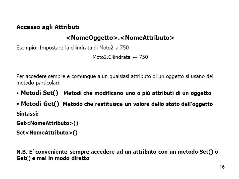 16 Accesso agli Attributi. Esempio: Impostare la cilindrata di Moto2 a 750 Moto2.Cilindrata  750 Per accedere sempre e comunque a un qualsiasi attrib