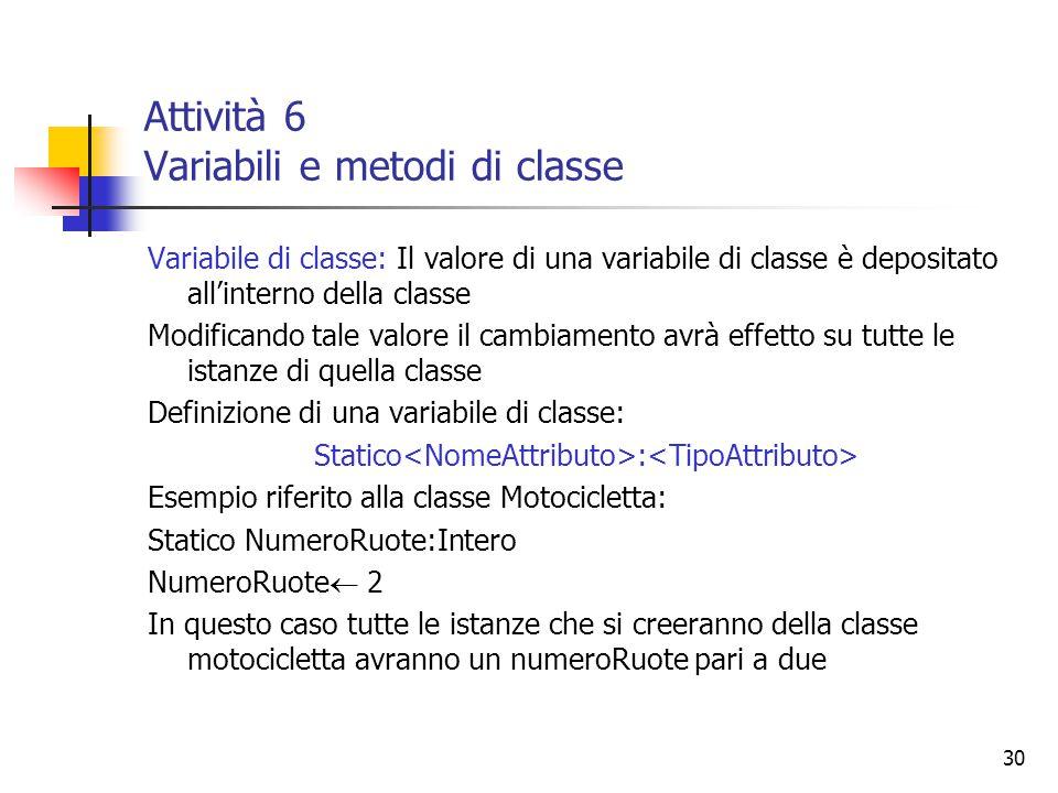30 Attività 6 Variabili e metodi di classe Variabile di classe: Il valore di una variabile di classe è depositato all'interno della classe Modificando