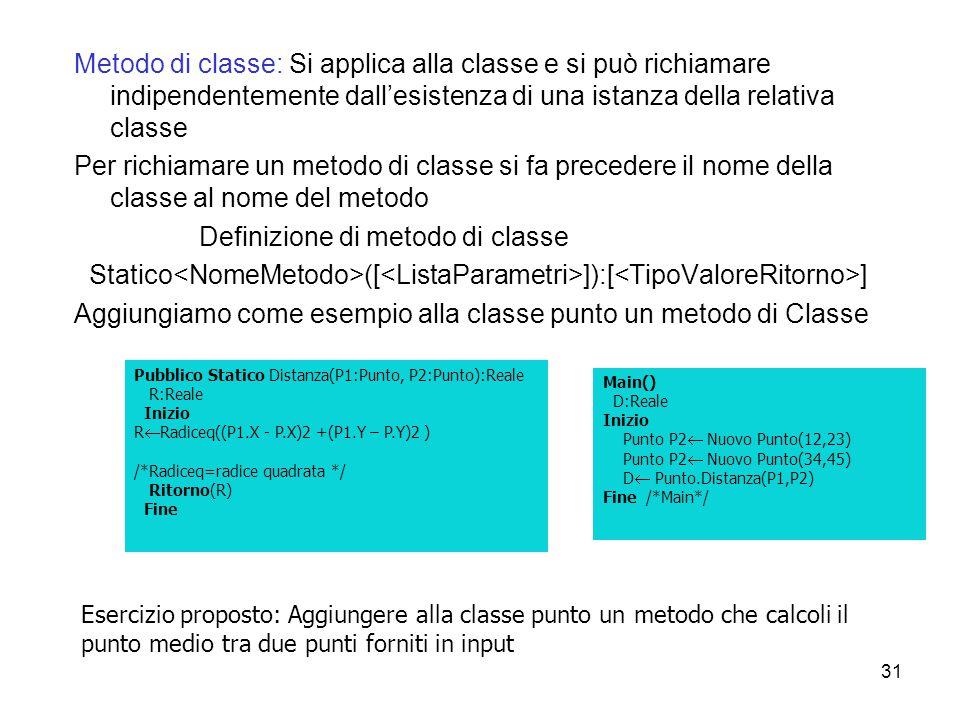 31 Metodo di classe: Si applica alla classe e si può richiamare indipendentemente dall'esistenza di una istanza della relativa classe Per richiamare u