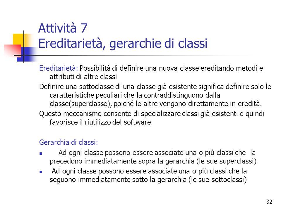32 Attività 7 Ereditarietà, gerarchie di classi Ereditarietà: Possibilità di definire una nuova classe ereditando metodi e attributi di altre classi D