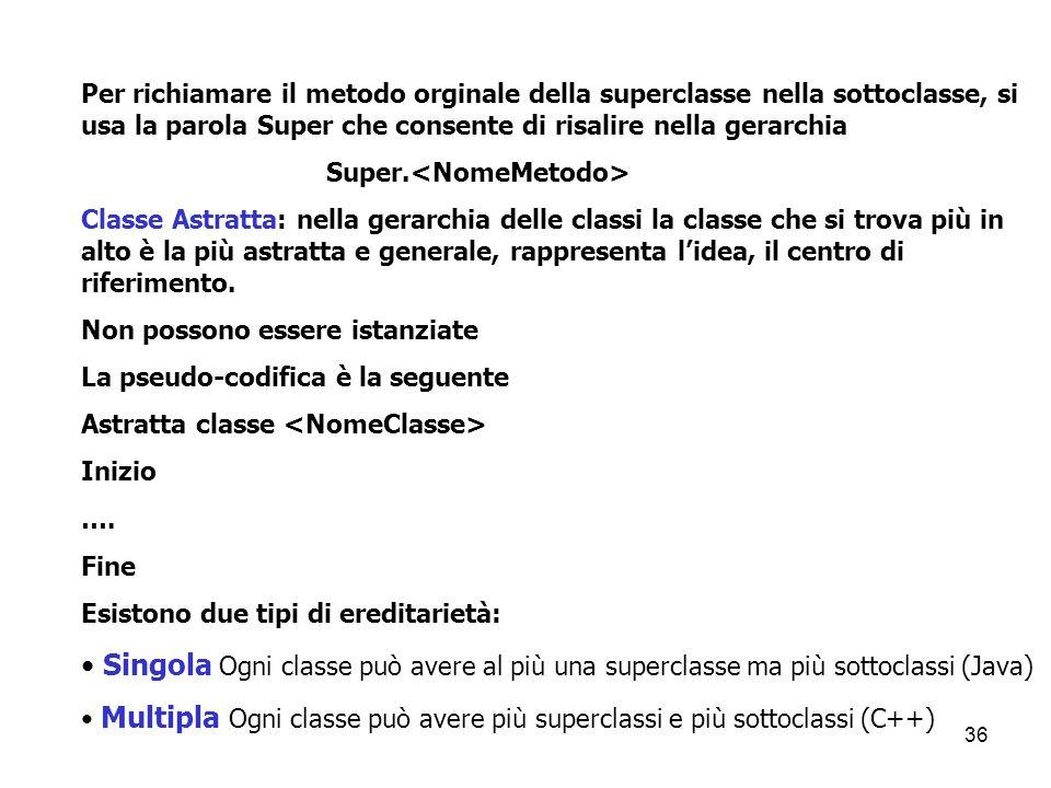 36 Per richiamare il metodo orginale della superclasse nella sottoclasse, si usa la parola Super che consente di risalire nella gerarchia Super. Class