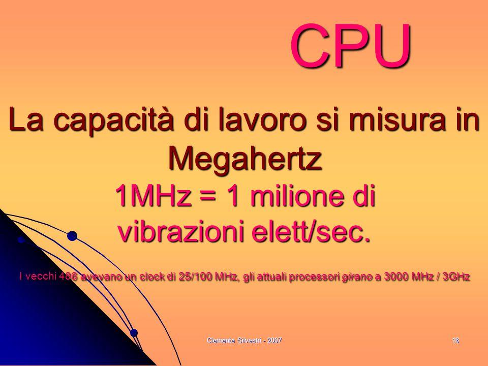 Clemente Silvestri - 200718 CPU La capacità di lavoro si misura in Megahertz 1MHz = 1 milione di vibrazioni elett/sec. I vecchi 486 avevano un clock d