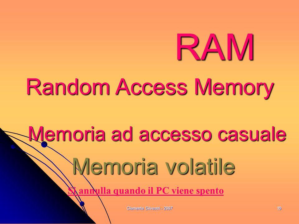 Clemente Silvestri - 200719 RAM Random Access Memory Memoria ad accesso casuale Memoria volatile Si annulla quando il PC viene spento