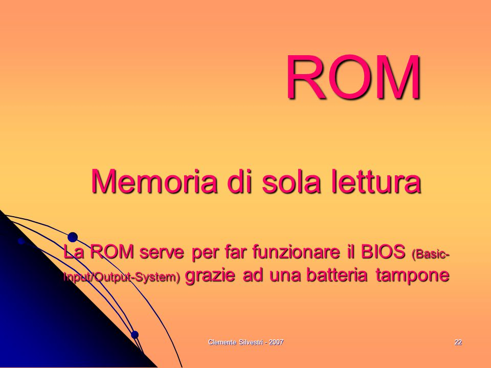 Clemente Silvestri - 200722 ROM Memoria di sola lettura La ROM serve per far funzionare il BIOS (Basic- Input/Output-System) grazie ad una batteria tampone