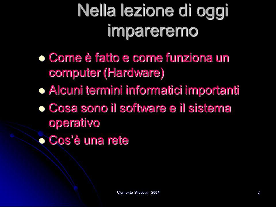 Clemente Silvestri - 20073 Nella lezione di oggi impareremo Come è fatto e come funziona un computer (Hardware) Come è fatto e come funziona un comput