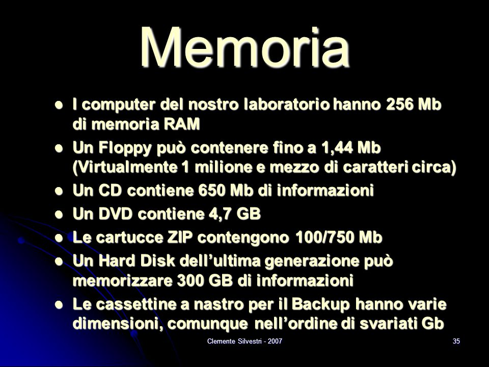 Clemente Silvestri - 200735 Memoria I computer del nostro laboratorio hanno 256 Mb di memoria RAM I computer del nostro laboratorio hanno 256 Mb di memoria RAM Un Floppy può contenere fino a 1,44 Mb (Virtualmente 1 milione e mezzo di caratteri circa) Un Floppy può contenere fino a 1,44 Mb (Virtualmente 1 milione e mezzo di caratteri circa) Un CD contiene 650 Mb di informazioni Un CD contiene 650 Mb di informazioni Un DVD contiene 4,7 GB Un DVD contiene 4,7 GB Le cartucce ZIP contengono 100/750 Mb Le cartucce ZIP contengono 100/750 Mb Un Hard Disk dell'ultima generazione può memorizzare 300 GB di informazioni Un Hard Disk dell'ultima generazione può memorizzare 300 GB di informazioni Le cassettine a nastro per il Backup hanno varie dimensioni, comunque nell'ordine di svariati Gb Le cassettine a nastro per il Backup hanno varie dimensioni, comunque nell'ordine di svariati Gb