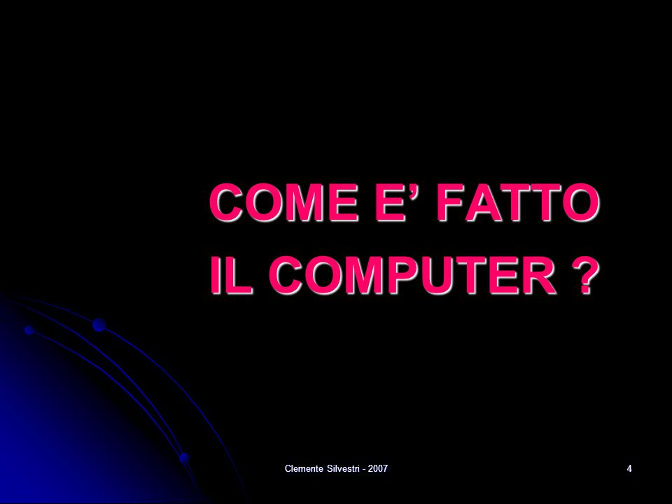 Clemente Silvestri - 20074 COME E' FATTO IL COMPUTER ?