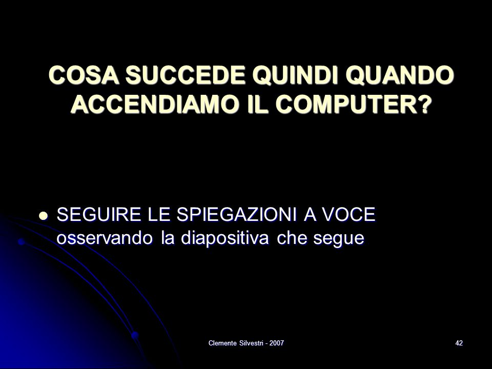 Clemente Silvestri - 200742 SEGUIRE LE SPIEGAZIONI A VOCE osservando la diapositiva che segue SEGUIRE LE SPIEGAZIONI A VOCE osservando la diapositiva che segue COSA SUCCEDE QUINDI QUANDO ACCENDIAMO IL COMPUTER