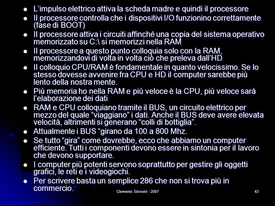 Clemente Silvestri - 200743 L'impulso elettrico attiva la scheda madre e quindi il processore L'impulso elettrico attiva la scheda madre e quindi il processore Il processore controlla che i dispositivi I/O funzionino correttamente (fase di BOOT) Il processore controlla che i dispositivi I/O funzionino correttamente (fase di BOOT) Il processore attiva i circuiti affinché una copia del sistema operativo memorizzato su C:\ si memorizzi nella RAM Il processore attiva i circuiti affinché una copia del sistema operativo memorizzato su C:\ si memorizzi nella RAM Il processore a questo punto colloquia solo con la RAM, memorizzandovi di volta in volta ciò che preleva dall'HD Il processore a questo punto colloquia solo con la RAM, memorizzandovi di volta in volta ciò che preleva dall'HD Il colloquio CPU/RAM è fondamentale in quanto velocissimo.