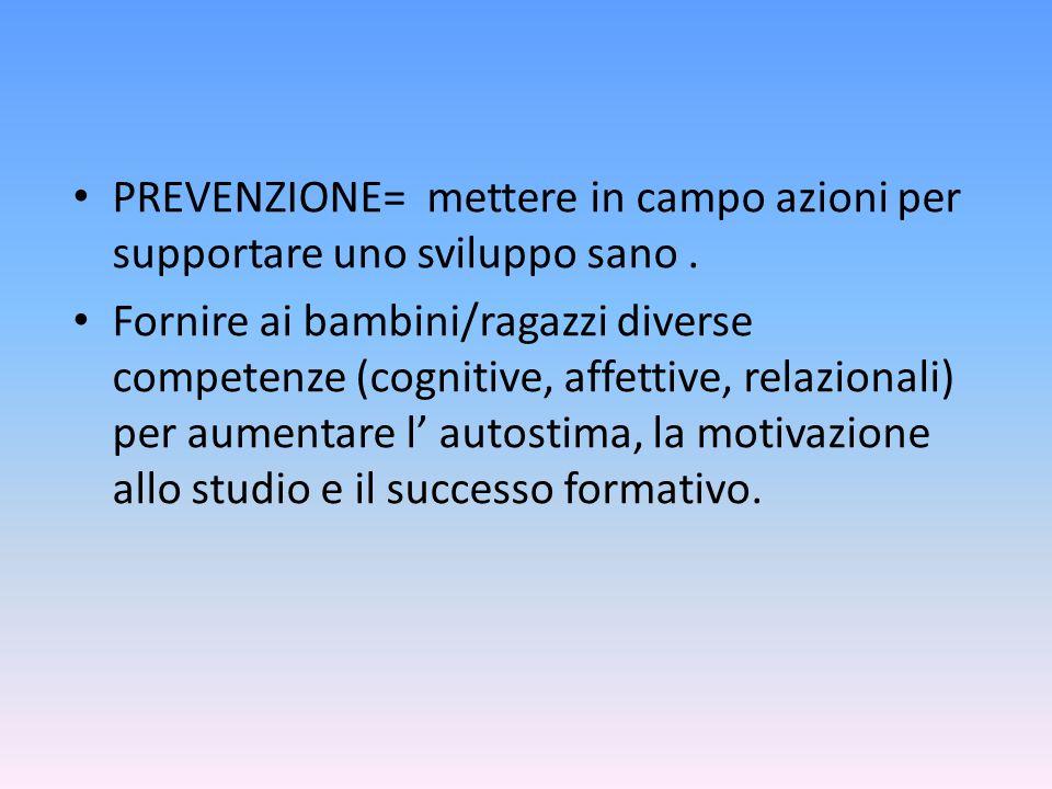 PREVENZIONE= mettere in campo azioni per supportare uno sviluppo sano. Fornire ai bambini/ragazzi diverse competenze (cognitive, affettive, relazional