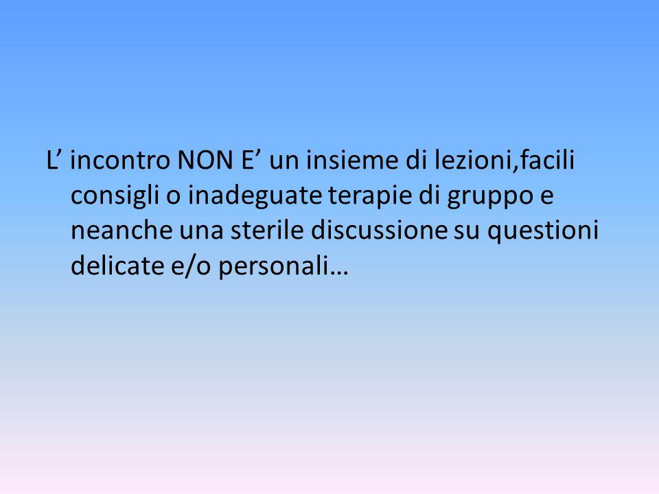 L' incontro NON E' un insieme di lezioni,facili consigli o inadeguate terapie di gruppo e neanche una sterile discussione su questioni delicate e/o pe