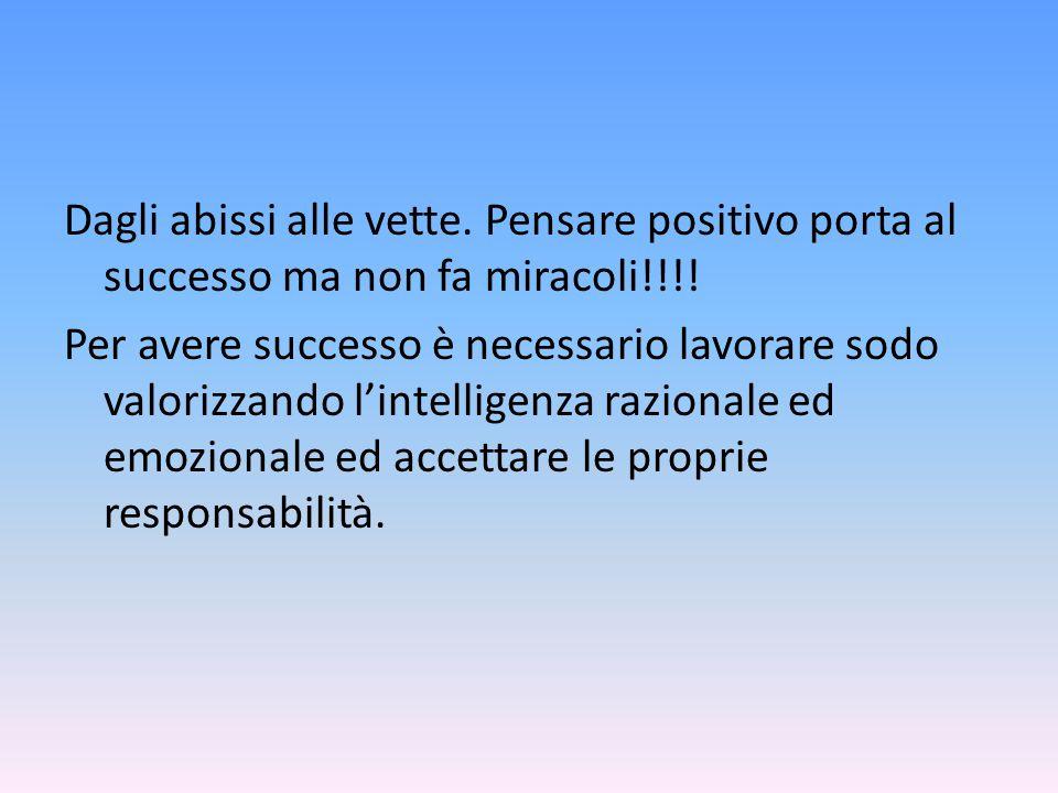 Dagli abissi alle vette. Pensare positivo porta al successo ma non fa miracoli!!!! Per avere successo è necessario lavorare sodo valorizzando l'intell