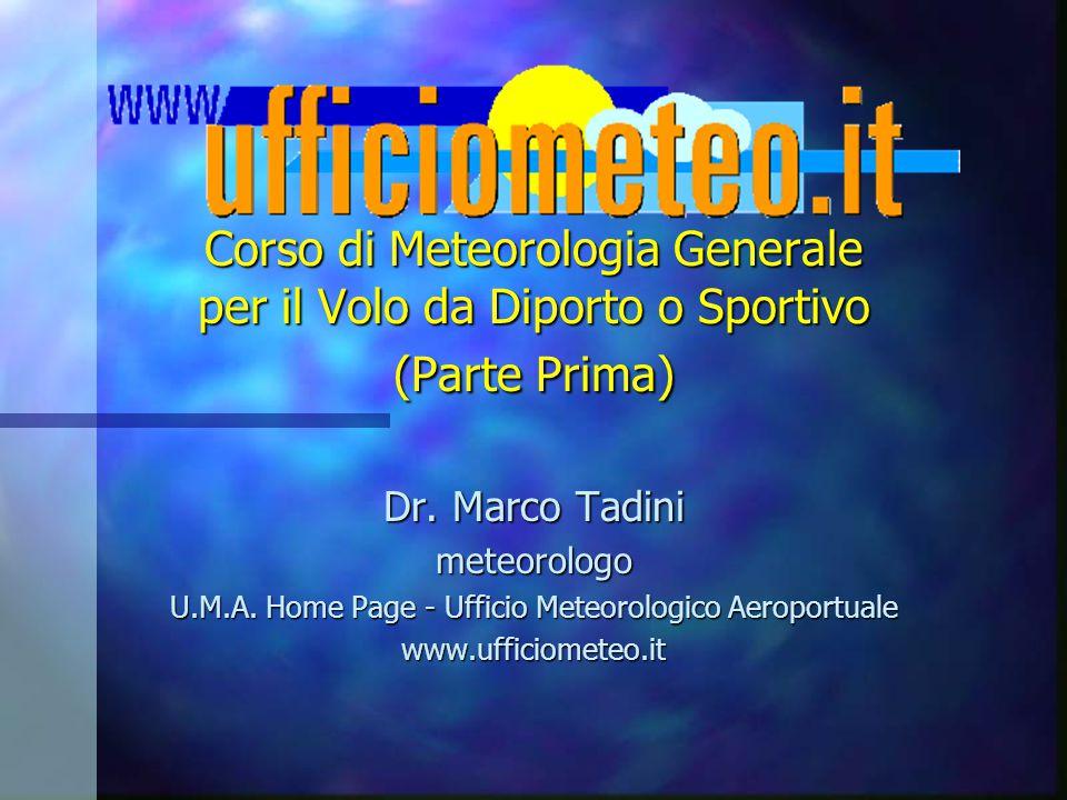 Corso di Meteorologia Generale per il Volo da Diporto o Sportivo (Parte Prima) Dr. Marco Tadini meteorologo U.M.A. Home Page - Ufficio Meteorologico A