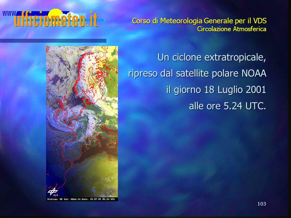 103 Corso di Meteorologia Generale per il VDS Circolazione Atmosferica Un ciclone extratropicale, ripreso dal satellite polare NOAA il giorno 18 Lugli