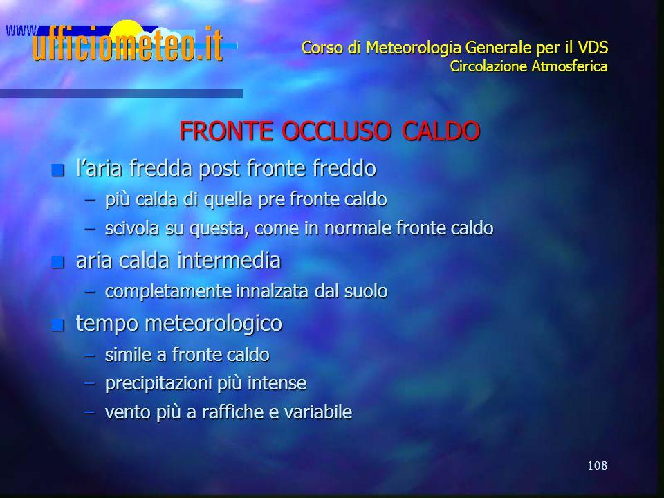108 Corso di Meteorologia Generale per il VDS Circolazione Atmosferica FRONTE OCCLUSO CALDO n l'aria fredda post fronte freddo –più calda di quella pr