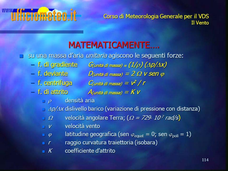 114 Corso di Meteorologia Generale per il VDS Il Vento MATEMATICAMENTE…. n su una massa d'aria unitaria agiscono le seguenti forze: –f. di gradiente G