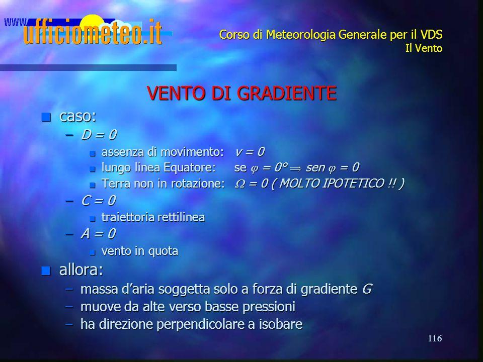 116 Corso di Meteorologia Generale per il VDS Il Vento VENTO DI GRADIENTE n caso: –D = 0 n assenza di movimento:v = 0 n lungo linea Equatore: se  = 0