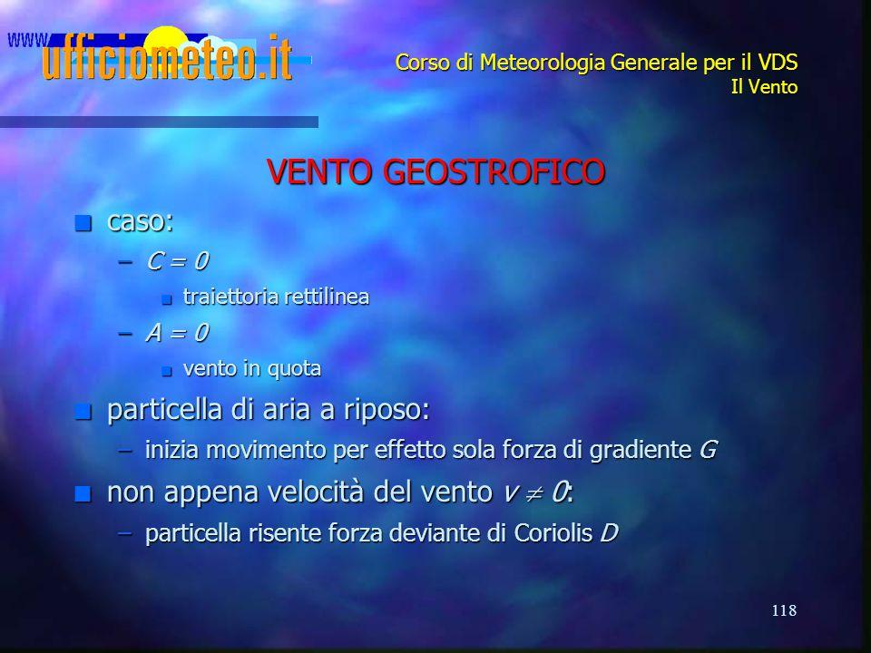 118 Corso di Meteorologia Generale per il VDS Il Vento VENTO GEOSTROFICO n caso: –C = 0 n traiettoria rettilinea –A = 0 n vento in quota n particella
