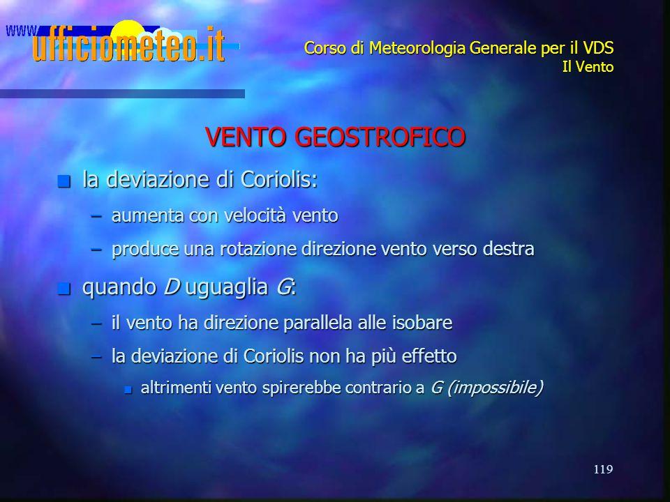 119 Corso di Meteorologia Generale per il VDS Il Vento VENTO GEOSTROFICO n la deviazione di Coriolis: –aumenta con velocità vento –produce una rotazio