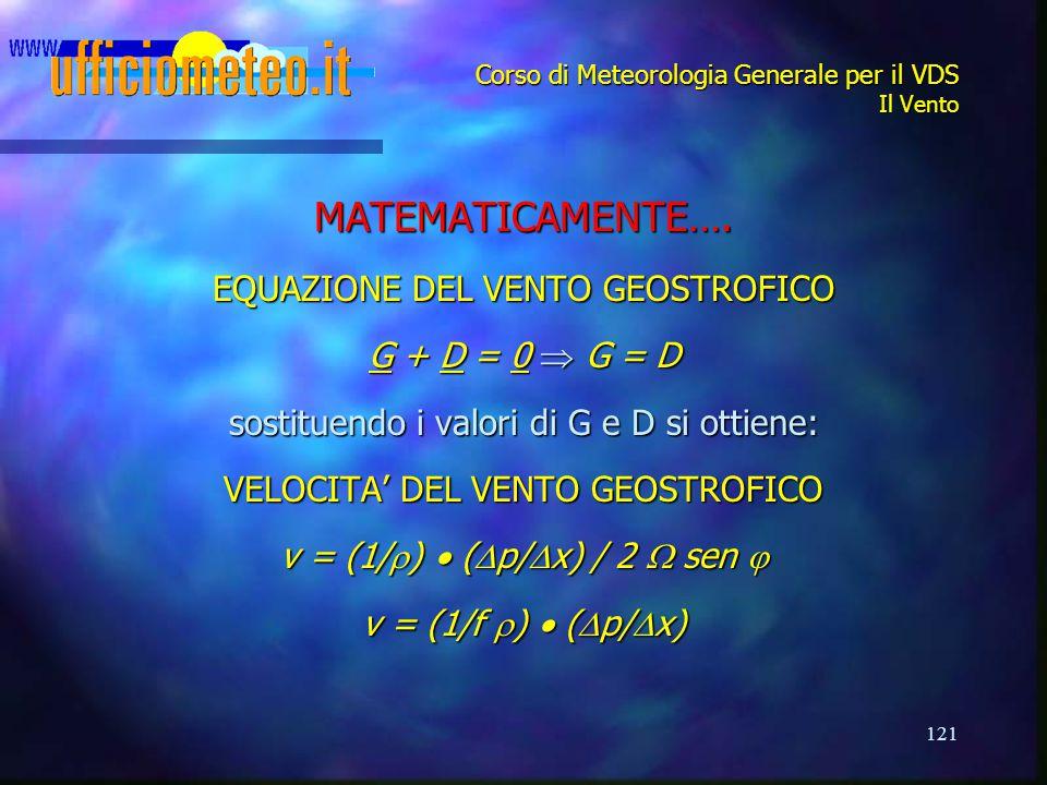 121 Corso di Meteorologia Generale per il VDS Il Vento MATEMATICAMENTE…. EQUAZIONE DEL VENTO GEOSTROFICO G + D = 0  G = D sostituendo i valori di G e