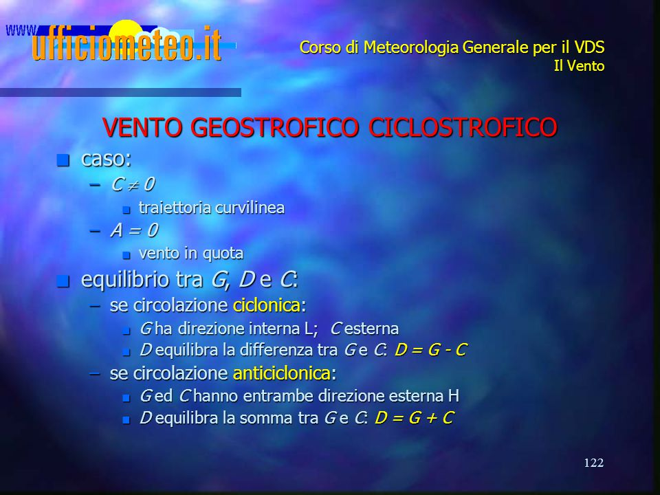 122 Corso di Meteorologia Generale per il VDS Il Vento VENTO GEOSTROFICO CICLOSTROFICO n caso: –C  0 n traiettoria curvilinea –A = 0 n vento in quota