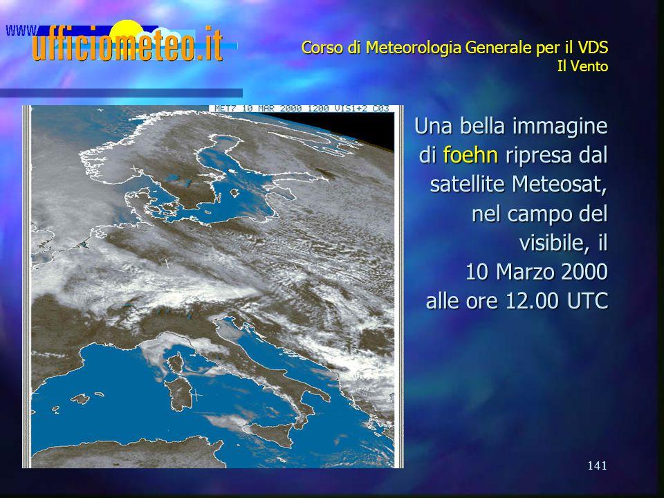 141 Corso di Meteorologia Generale per il VDS Il Vento Una bella immagine di foehn ripresa dal di foehn ripresa dal satellite Meteosat, nel campo del