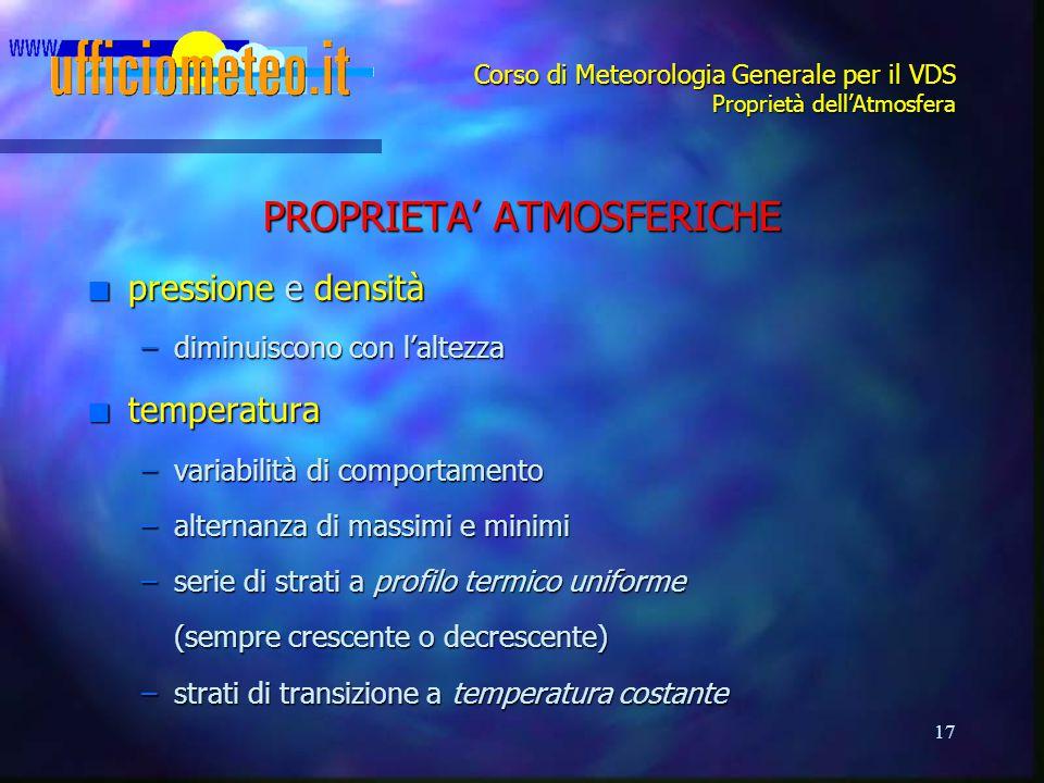 17 Corso di Meteorologia Generale per il VDS Proprietà dell'Atmosfera PROPRIETA' ATMOSFERICHE n pressione e densità –diminuiscono con l'altezza n temp
