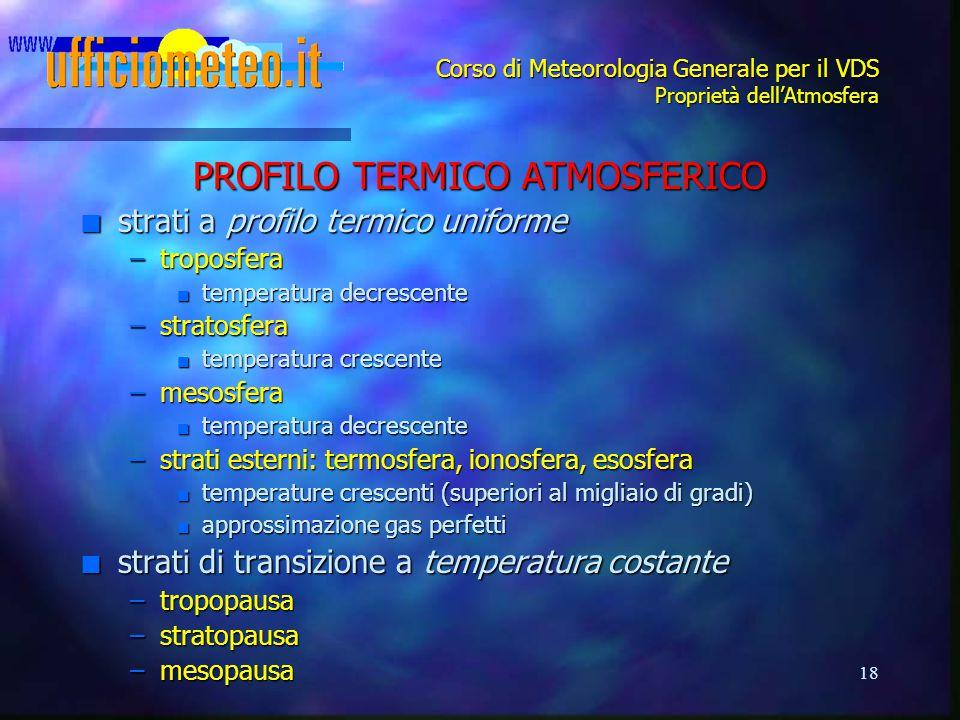 18 Corso di Meteorologia Generale per il VDS Proprietà dell'Atmosfera PROFILO TERMICO ATMOSFERICO n strati a profilo termico uniforme –troposfera n te
