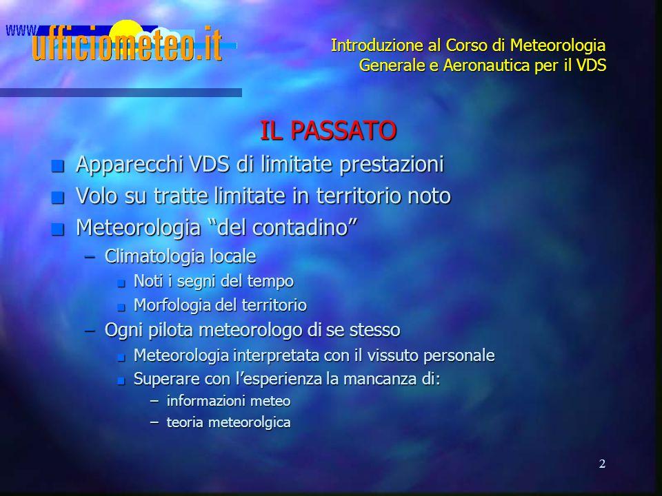 2 Introduzione al Corso di Meteorologia Generale e Aeronautica per il VDS IL PASSATO n Apparecchi VDS di limitate prestazioni n Volo su tratte limitat