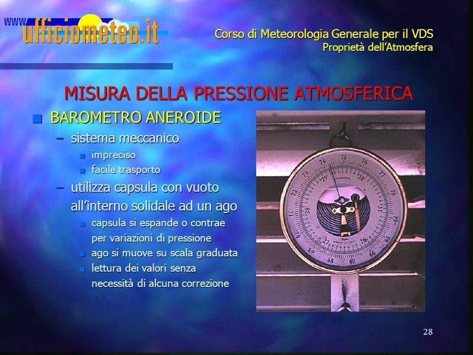 28 Corso di Meteorologia Generale per il VDS Proprietà dell'Atmosfera MISURA DELLA PRESSIONE ATMOSFERICA n BAROMETRO ANEROIDE –sistema meccanico n imp