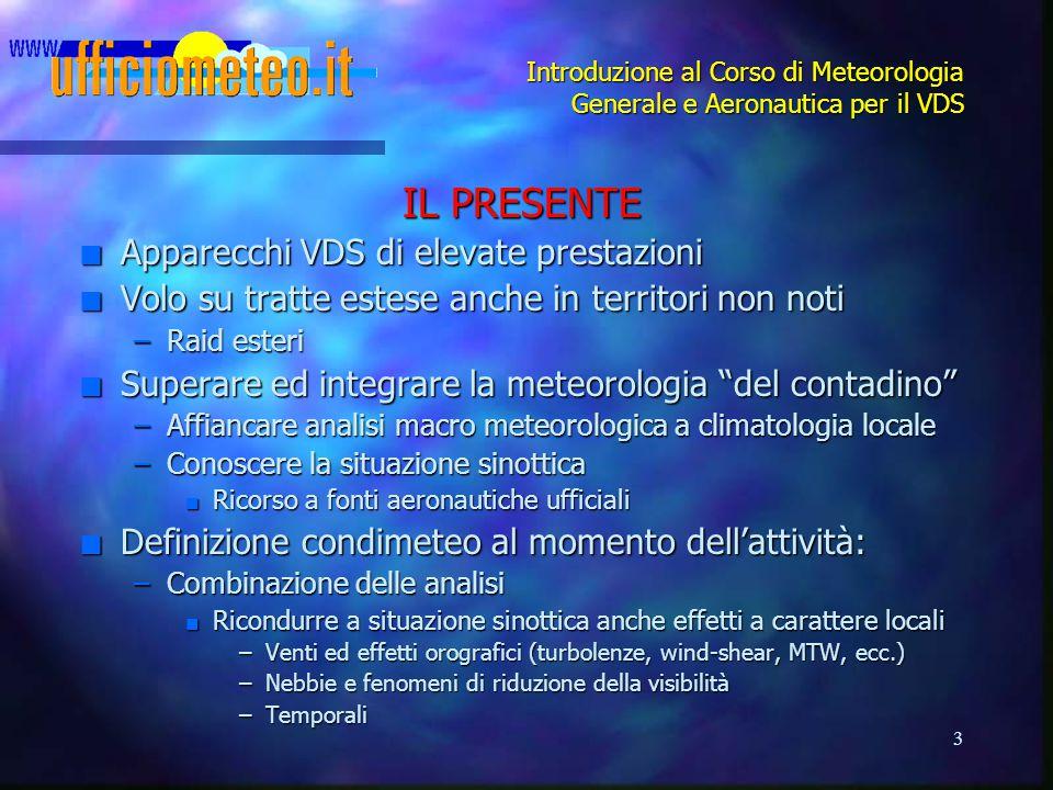 3 Introduzione al Corso di Meteorologia Generale e Aeronautica per il VDS IL PRESENTE n Apparecchi VDS di elevate prestazioni n Volo su tratte estese
