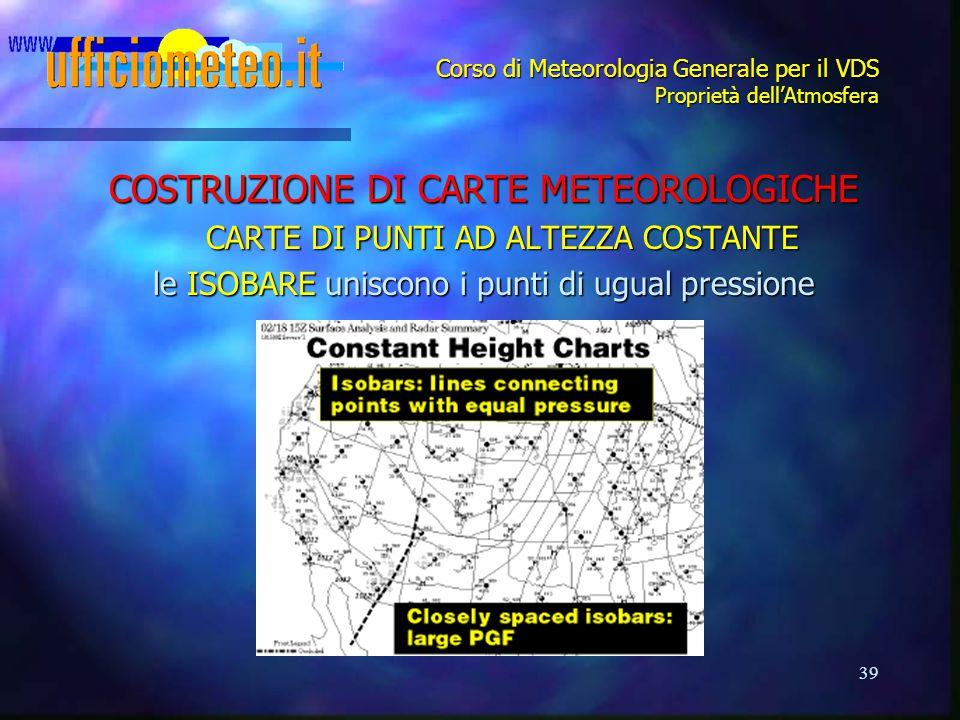 39 Corso di Meteorologia Generale per il VDS Proprietà dell'Atmosfera COSTRUZIONE DI CARTE METEOROLOGICHE CARTE DI PUNTI AD ALTEZZA COSTANTE le ISOBAR