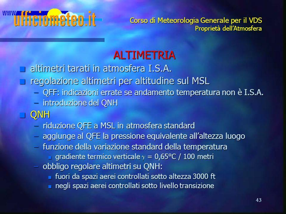 43 Corso di Meteorologia Generale per il VDS Proprietà dell'Atmosfera ALTIMETRIA n altimetri tarati in atmosfera I.S.A. n regolazione altimetri per al