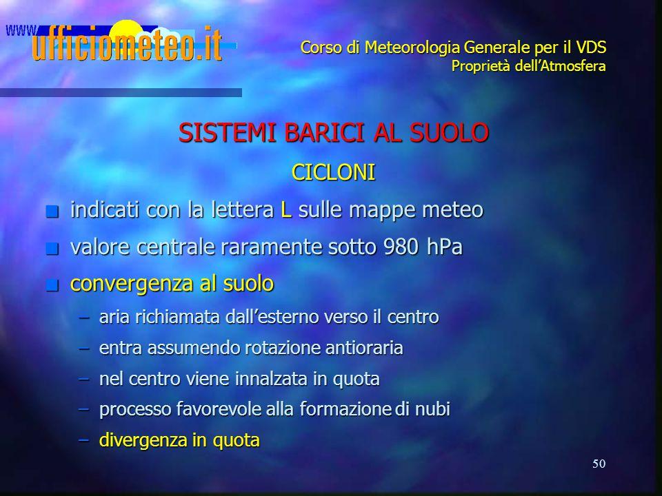 50 Corso di Meteorologia Generale per il VDS Proprietà dell'Atmosfera SISTEMI BARICI AL SUOLO CICLONI n indicati con la lettera L sulle mappe meteo n