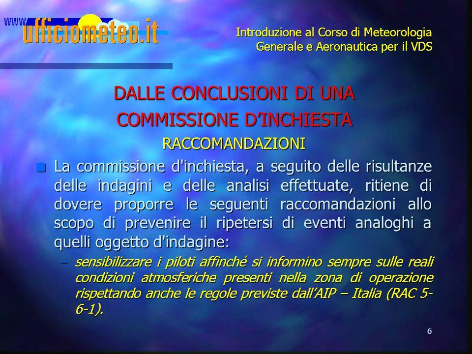 6 Introduzione al Corso di Meteorologia Generale e Aeronautica per il VDS DALLE CONCLUSIONI DI UNA COMMISSIONE D'INCHIESTA RACCOMANDAZIONI n La commis
